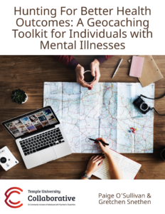 "Title page. Contains the text ""Hunting for better health outcomes: A geocaching toolkit for individuals with mental illnesses."" Shows a picture of a map and two people's hands. Contains the collaborative logo and author names paige o'sullivan and gretchen snethen"